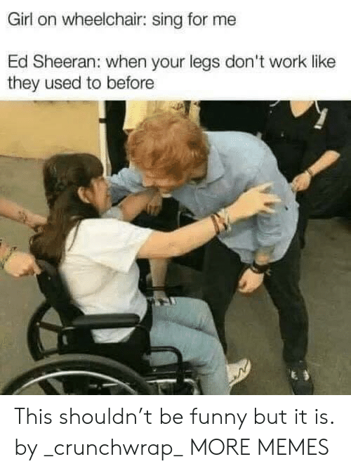 sheeran: Girl on wheelchair: sing for me  Ed Sheeran: when your legs don't work like  they used to before This shouldn't be funny but it is. by _crunchwrap_ MORE MEMES
