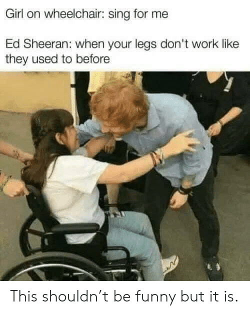 sheeran: Girl on wheelchair: sing for me  Ed Sheeran: when your legs don't work like  they used to before This shouldn't be funny but it is.