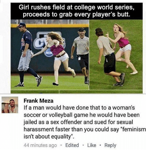 "Butt, College, and Feminism: Girl rushes field at college world series  proceeds to grab every player's butt.  Frank Meza  If a man would have donethat to a woman's  soccer or volleyball game he would have been  jailed as a sex offender and sued for sexual  harassment faster than you could say ""feminism  isn't about equality""  44 minutes ago  Edited  Like  Reply"