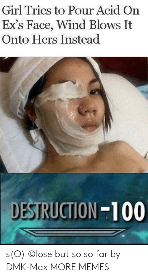 so so: Girl Tries to Pour Acid On  Ex's Face, Wind Blows It  Onto Hers Instead  DESTRUCTION-100 s(O) ©lose but so so far by DMK-Max MORE MEMES