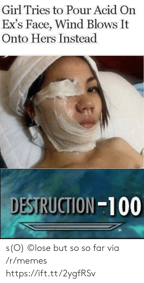 so so: Girl Tries to Pour Acid On  Ex's Face, Wind Blows It  Onto Hers Instead  DESTRUCTION-100 s(O) ©lose but so so far via /r/memes https://ift.tt/2ygfRSv