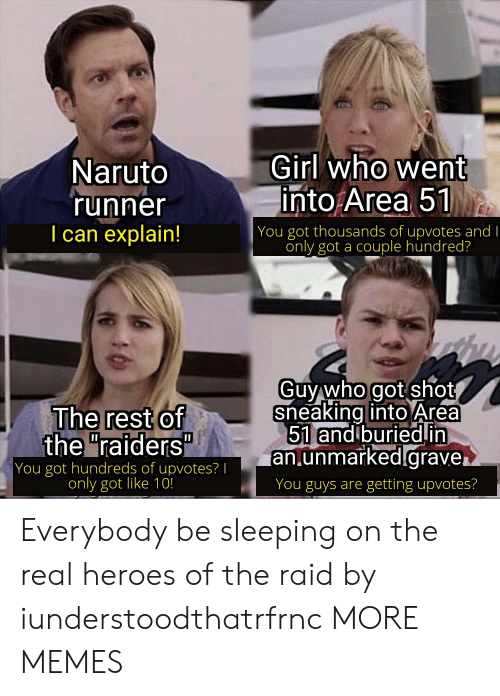 "Sneaking: Girl who went  into Area 51  Naruto  'runner  I can explain!  | You got thousands of upvotes and I  only got a couple hundred?  Guy who got shot  sneaking into Area  51 and buriedin  an.unmarked.grave.  The rest of  the ""raiders""  You got hundreds of upvotes? 