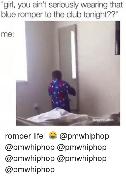 "Club, Life, and Memes: ""girl, you ain't seriously wearing that  blue romper to the club tonight??""  me:  hliiviness romper life! 😂 @pmwhiphop @pmwhiphop @pmwhiphop @pmwhiphop @pmwhiphop @pmwhiphop"