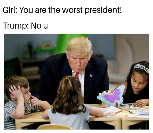 The Worst, Girl, and Trump: Girl: You are the worst president!  Trump: No u