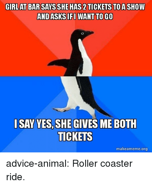 Advice, Tumblr, and Animal: GIRLAT BAR SAYS SHE HAS 2TICKETS TOASHOW  ANDASKSIFWANT TO GO  I SAY YES,SHE GIVES ME BOTH  TICKETS  makeameme.org advice-animal:  Roller coaster ride.