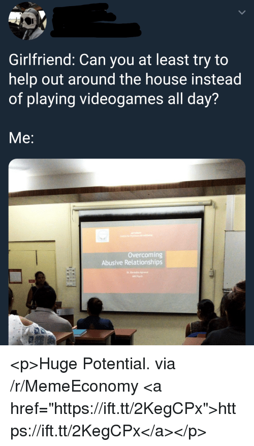 """Relationships, Help, and House: Girlfriend: Can you at least try to  help out around the house instead  of playing videogames all day?  Me:  Overcoming  Abusive Relationships <p>Huge Potential. via /r/MemeEconomy <a href=""""https://ift.tt/2KegCPx"""">https://ift.tt/2KegCPx</a></p>"""