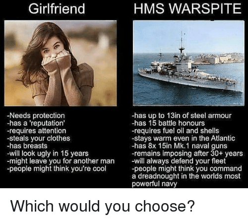 Clothes, Guns, and Ugly: Girlfriend  HMS WARSPITE  -Needs protection  -has a 'reputation'  -requires attention  -steals your clothes  -has breasts  -will look ugly in 15 years  -might leave you for another man will always defend your fleet  -people might think you're cool  -has up to 13in of steel armour  -has 15 battle honours  -requires fuel oil and shells  -stays warm even in the Atlantic  -has 8x 15in Mk.1 naval guns  -remains imposing after 30+ years  -people might think you command  a dreadnought in the worlds most  powerful navy <p>Which would you choose?</p>