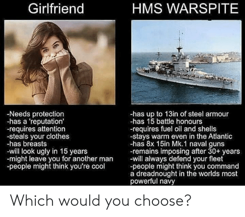 Commandeer: Girlfriend  HMS WARSPITE  -Needs protection  -has a 'reputation'  -requires attention  -steals your clothes  -has breasts  -will look ugly in 15 years  -might leave you for another man will always defend your fleet  -people might think you're cool  -has up to 13in of steel armour  -has 15 battle honours  -requires fuel oil and shells  -stays warm even in the Atlantic  -has 8x 15in Mk.1 naval guns  -remains imposing after 30+ years  -people might think you command  a dreadnought in the worlds most  powerful navy Which would you choose?
