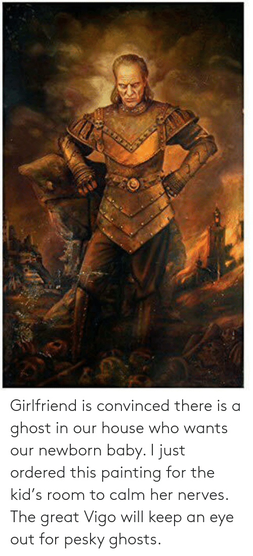 ghosts: Girlfriend is convinced there is a ghost in our house who wants our newborn baby. I just ordered this painting for the kid's room to calm her nerves. The great Vigo will keep an eye out for pesky ghosts.