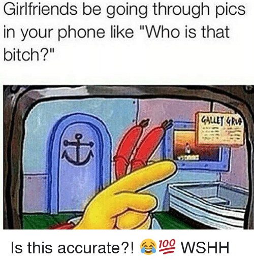 "Bitch, Memes, and Phone: Girlfriends be going through pics  in your phone like ""Who is that  bitch?"" Is this accurate?! 😂💯 WSHH"