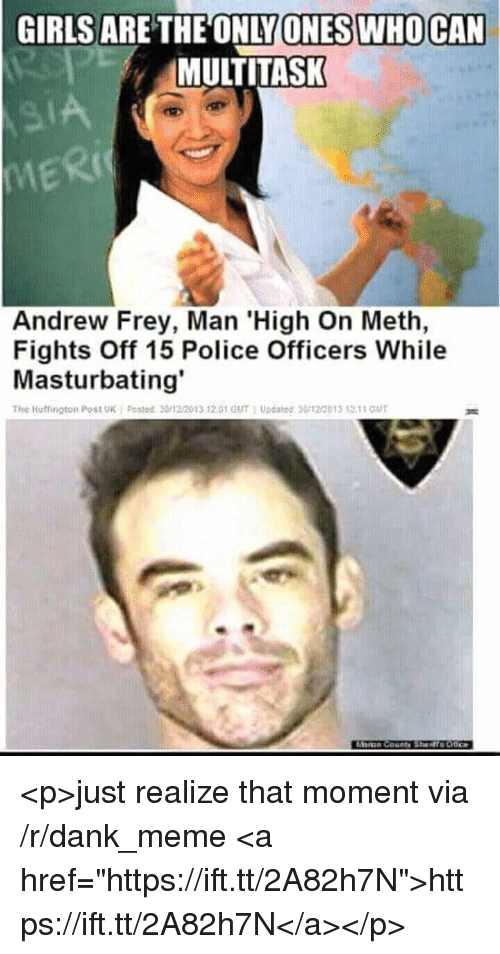 "Dank, Girls, and Meme: GIRLS  ARE THEONLY  SIWHOCAN  ONE  MULTITASK  MERI  Ric  Andrew Frey, Man 'High On Meth,  Fights Off 15 Police Officers While  Masturbating'  The Huffington Post UK i Posted. 30/12/2013 12.01 GUT : Updated ฐ0122013 ,2:11 GUT <p>just realize that moment via /r/dank_meme <a href=""https://ift.tt/2A82h7N"">https://ift.tt/2A82h7N</a></p>"