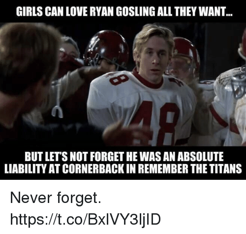 Funny, Girls, and Love: GIRLS CAN LOVE RYAN GOSLING ALL THEY WANT  BUT LETS NOT FORGET HE WAS AN ABSOLUTE  LIABILITY AT CORNERBACK IN REMEMBER THE TITANS Never forget. https://t.co/BxlVY3ljID