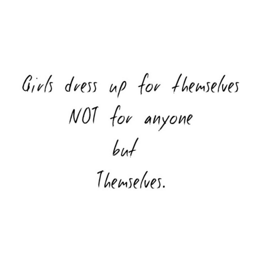 Girls, Dress, and For: Girls dress up for fhemselves  NOT for anyone  but  1hemselves