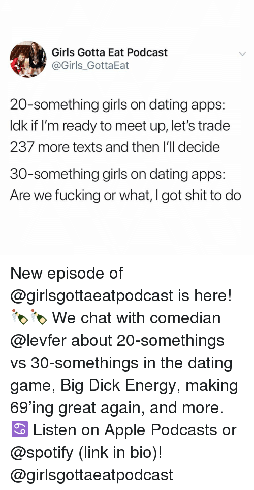 Apple, Big Dick, and Dating: Girls Gotta Eat Podcast  @Girls_GottaEat  20-something girls on dating apps:  ldk if I'm ready to meet up, let's trade  237 more texts and then I'll decide  30-something girls on dating apps:  Are we fucking or what, I got shit to do New episode of @girlsgottaeatpodcast is here! 🍾🍾 We chat with comedian @levfer about 20-somethings vs 30-somethings in the dating game, Big Dick Energy, making 69'ing great again, and more. ♋️ Listen on Apple Podcasts or @spotify (link in bio)! @girlsgottaeatpodcast