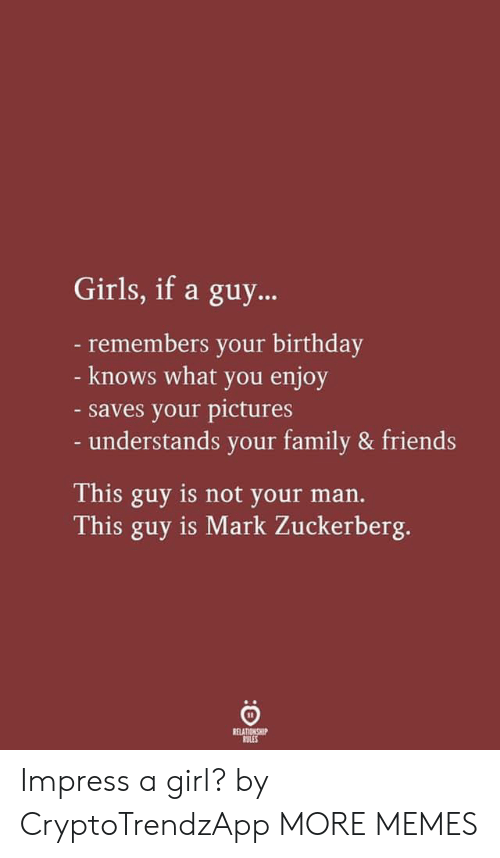 Mark Zuckerberg: Girls, if a guy...  -remembers your birthday  - knows what you enjoy  -saves your pictures  - understands your family & friends  This guy is not your man.  This guy is Mark Zuckerberg.  RELATIONSHIP  RULES Impress a girl? by CryptoTrendzApp MORE MEMES