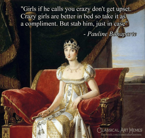 """Crazy, Facebook, and Girls: """"Girls if he calls you crazy don't get upset.  Crazy girls are better in bed so take it as  a compliment. But stab him, just in case  Pauline Bonaparte  CLASSICAL ART MEMES  facebook.com/classicalartmemes"""