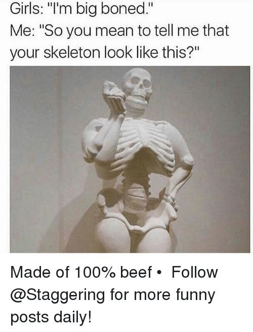 "Anaconda, Beef, and Funny: Girls: ""I'm bia boned.""  Girls: ""'m big boned.""  Me: ""So you mean to tell me that  your skeleton look like this?"" Made of 100% beef • ➫➫➫ Follow @Staggering for more funny posts daily!"
