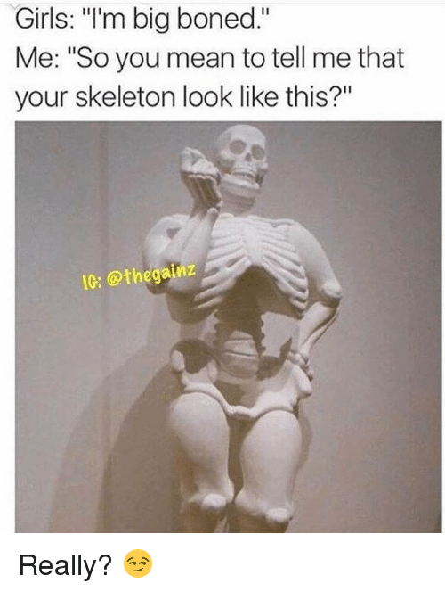 """You Mean To Tell Me: Girls: """"I'm big boned.""""  Me: """"So you mean to tell me that  your skeleton look like this?""""  IC: othegainz Really? 😏"""