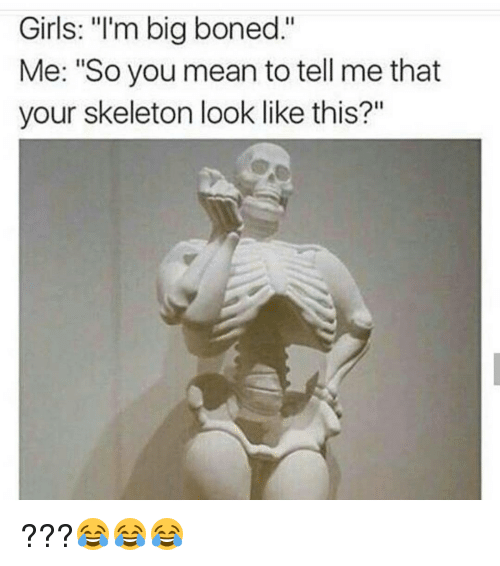 """You Mean To Tell Me: Girls: """"I'm big boned.""""  Me: """"So you mean to tell me that  your skeleton look like this?"""" ???😂😂😂"""