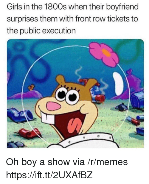 Girls, Memes, and Front Row: Girls in the 1800s when their boyfriend  surprises them with front row tickets to  the public execution Oh boy a show via /r/memes https://ift.tt/2UXAfBZ
