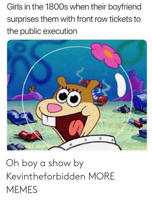 Dank, Girls, and Memes: Girls in the 1800s when their boyfriend  surprises them with front row tickets to  the public execution Oh boy a show by Kevintheforbidden MORE MEMES