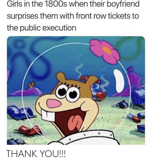 Girls, Thank You, and Front Row: Girls in the 1800s when their boyfriend  surprises them with front row tickets to  the public executiorn THANK YOU!!!