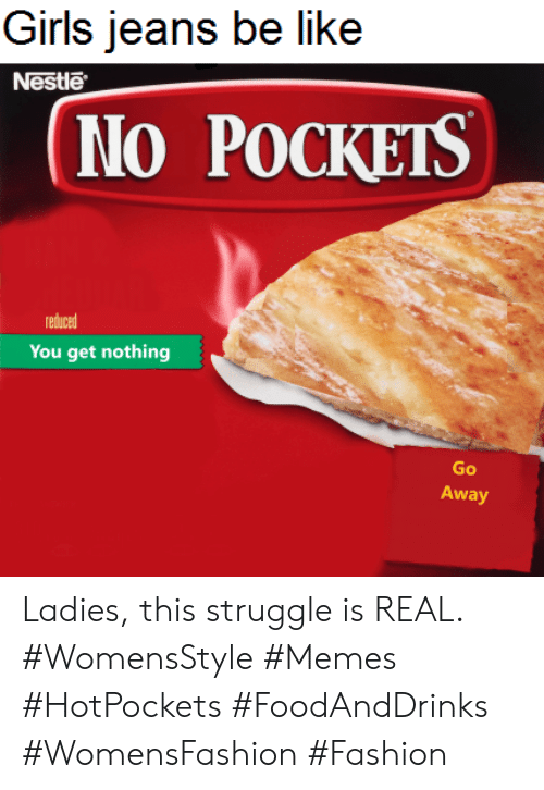 Be Like, Fashion, and Girls: Girls jeans be like  Nestle  No POCKETS  reduced  You get nothing  Go  Away Ladies, this struggle is REAL. #WomensStyle #Memes #HotPockets #FoodAndDrinks #WomensFashion #Fashion