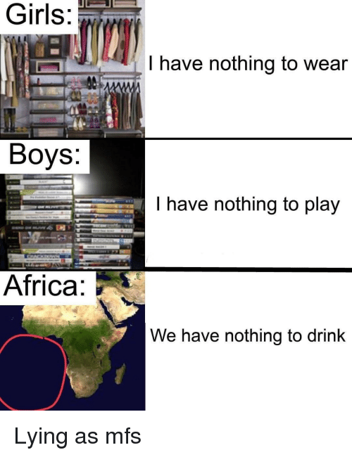 Africa, Girls, and Lying: Girls  l have nothing to wear  1s  Boys.  I have nothing to play  Africa  We have nothing to drink Lying as mfs