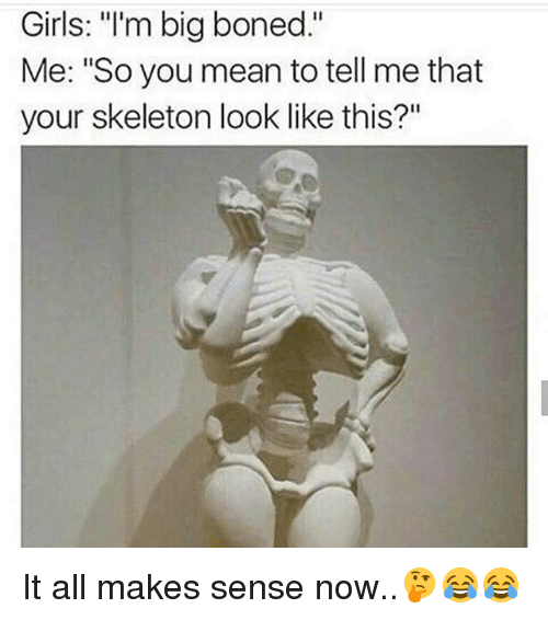"""You Mean To Tell Me: Girls: """"l'm big boned.""""  Me: """"So you mean to tell me that  your skeleton look like this?"""" It all makes sense now..🤔😂😂"""