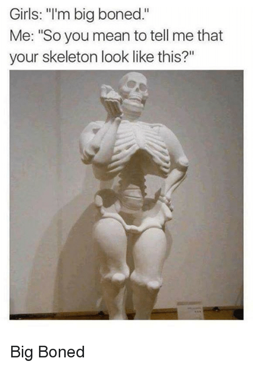 """Girls, Mean, and Big Boned: Girls: """"'m big boned.""""  Me: """"So you mean to tell me that  your skeleton look like this?"""" Big Boned"""
