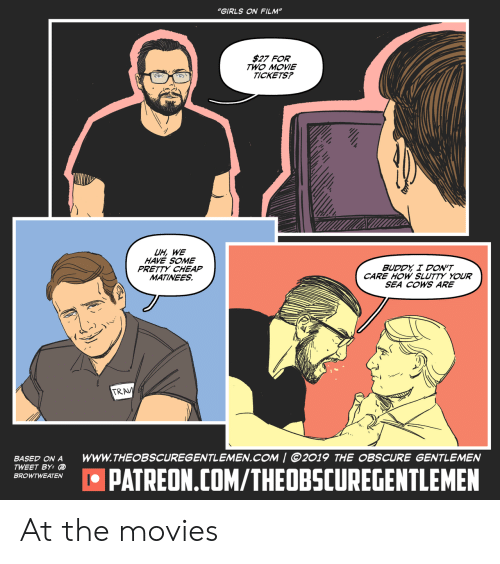 "Girls, Movies, and Movie: ""GIRLS ON FILM""  $27 FOR  TWO MOVIE  TICKETS?  UH, WE  HAVE SOME  PRETTY CHEAP  MATINEES  BUDDY I DON'T  CARE HOW SLUTTY YOUR  SEA COWS ARE  TRAV  wwW.THEOBSCUREGENTLEMEN.COM 