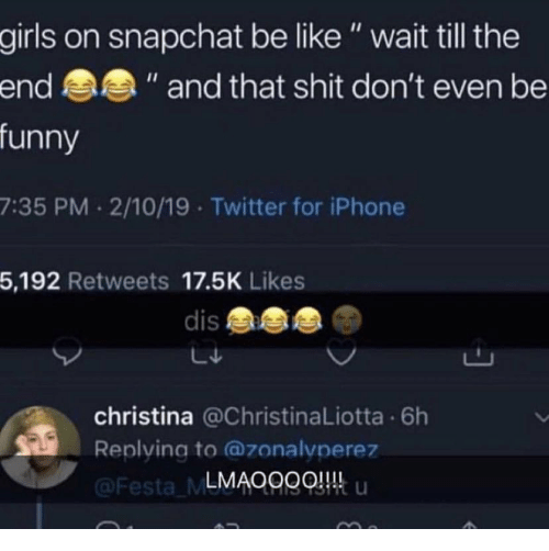 """Be Like, Funny, and Girls: girls on snapchat be like"""" wait till the  funny  7:35 PM 2/10/19 Twitter for iPhone  5,192 Retweets 17.5K Likes  end  """" and that shit don't even be  dis  christina @ChristinaLiotta 6h  Replying to @zonalvperez  LMAOggQ u  Festa ML"""