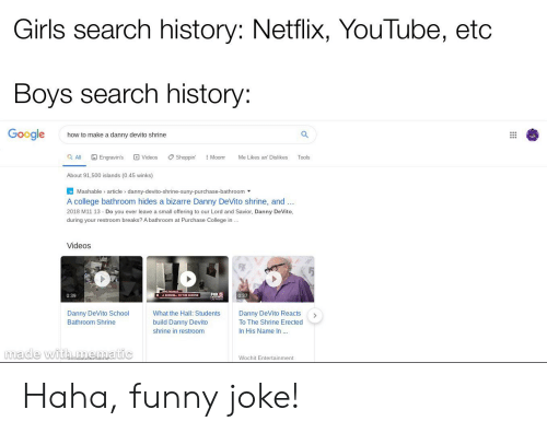 College, Funny, and Girls: Girls search history: Netflix, YouTube, etc  Boys search history:  Google  how to make a danny devito shrine  Q All  Engravin's  D Videos  Shoppin'  Moorr  Me Likes an' Dislikes  Tools  About 91,500 islands (0.45 winks)  MMashable article danny-devito-shrine-suny-purchase-bathroom  A college bathroom hides a bizarre Danny DeVito shrine, and  2018 M11 13 Do you ever leave a small offering to our Lord and Savior, Danny DeVito,  during your restroom breaks? A bathroom at Purchase College in...  Videos  FOX 5  0:37  0:39  Danny DeVito School  What the Hall: Students  Danny DeVito Reacts  Bathroom Shrine  build Danny Devito  shrine in restroom  To The Shrine Erected  in His Name In ...  made with me.matic  Wochit Entertainment  :: Haha, funny joke!