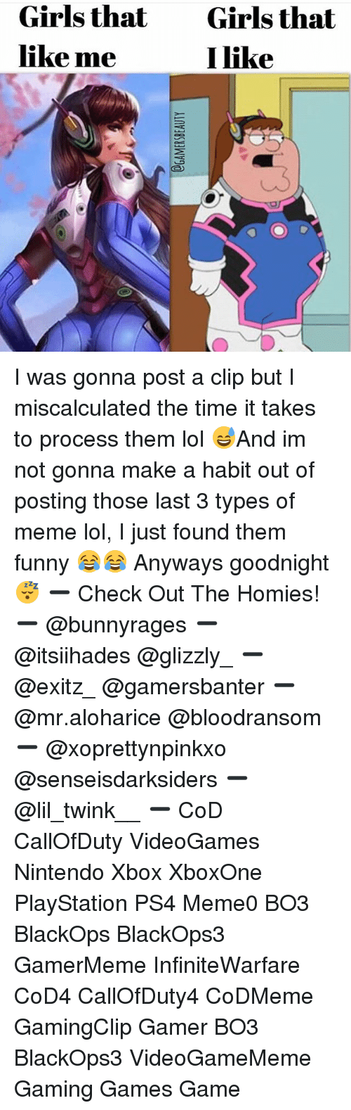 Habitate: Girls that  like me  Girls that  I like I was gonna post a clip but I miscalculated the time it takes to process them lol 😅And im not gonna make a habit out of posting those last 3 types of meme lol, I just found them funny 😂😂 Anyways goodnight 😴 ➖ Check Out The Homies! ➖ @bunnyrages ➖ @itsiihades @glizzly_ ➖ @exitz_ @gamersbanter ➖ @mr.aloharice @bloodransom ➖ @xoprettynpinkxo @senseisdarksiders ➖ @lil_twink__ ➖ CoD CallOfDuty VideoGames Nintendo Xbox XboxOne PlayStation PS4 Meme0 BO3 BlackOps BlackOps3 GamerMeme InfiniteWarfare CoD4 CallOfDuty4 CoDMeme GamingClip Gamer BO3 BlackOps3 VideoGameMeme Gaming Games Game