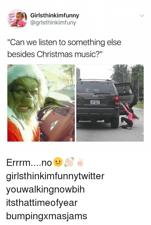 "Christmas, Funny, and Girls: GIRLS  THINK  IM  Girlsthinkimfunny  @grlsthinkimfuny  ""Can we listen to something else  besides Christmas music?""  Jeep Errrm....no😐👋🏻✌🏻 girlsthinkimfunnytwitter youwalkingnowbih itsthattimeofyear bumpingxmasjams"