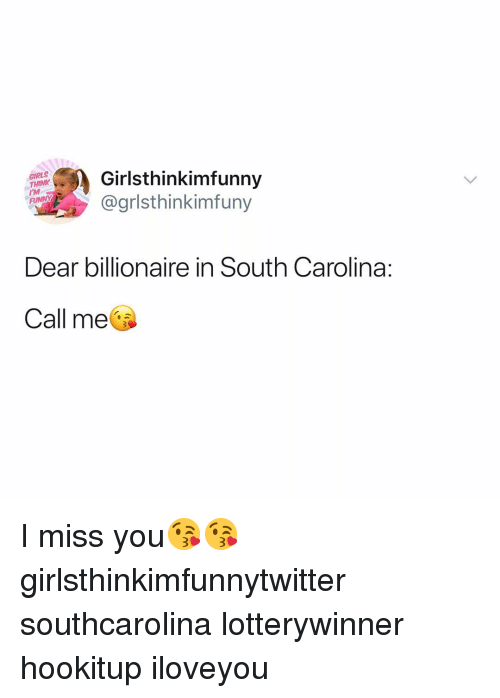 Funny, Girls, and South Carolina: GIRLS  THINY  Girlsthinkimfunny  @grlsthinkimfuny  Dear billionaire in South Carolina:  Call me I miss you😘😘 girlsthinkimfunnytwitter southcarolina lotterywinner hookitup iloveyou
