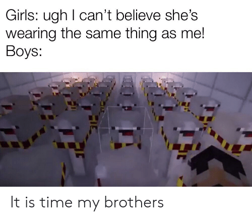 Girls, Reddit, and Time: Girls: ugh I can't believe she's  wearing the same thing as me!  Boys: It is time my brothers