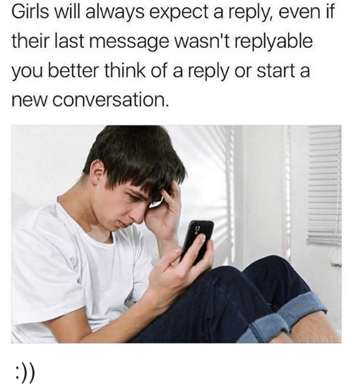 Girls, Memes, and 🤖: Girls will always expect a reply, even if  their last message wasn't replyable  you better think of a reply or start a  new conversation.  2 :))