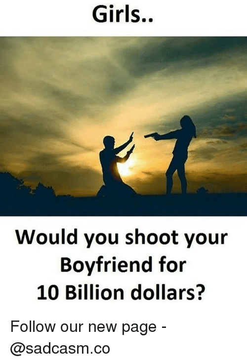 Girls, Memes, and Boyfriend: Girls..  Would you shoot your  Boyfriend for  10 Billion dollars? Follow our new page - @sadcasm.co