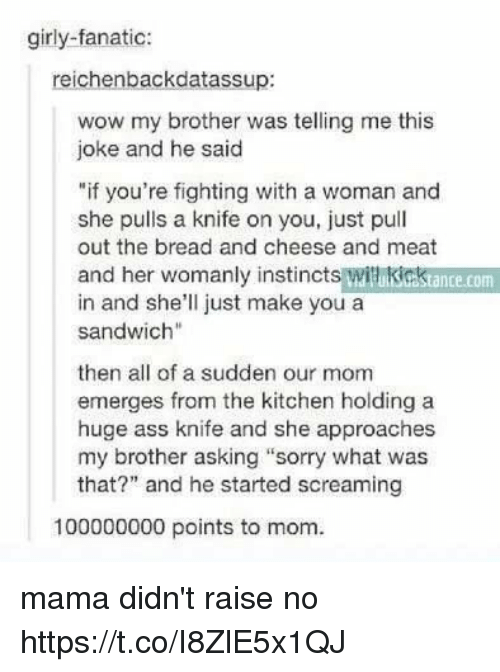 """Jokings: girly-fanatic:  reichenbackdatassup:  wow my brother was telling me this  joke and he said  """"if you're fighting with a woman and  she pulls a knife on you, just pull  out the bread and cheese and meat  and her womanly instincts witikicktance.com  in and she'll just make you a  sandwich""""  then all of a sudden our mom  emerges from the kitchen holding a  huge ass knife and she approaches  my brother asking """"sorry what was  that?"""" and he started screaming  100000000 points to mom. mama didn't raise no https://t.co/I8ZlE5x1QJ"""