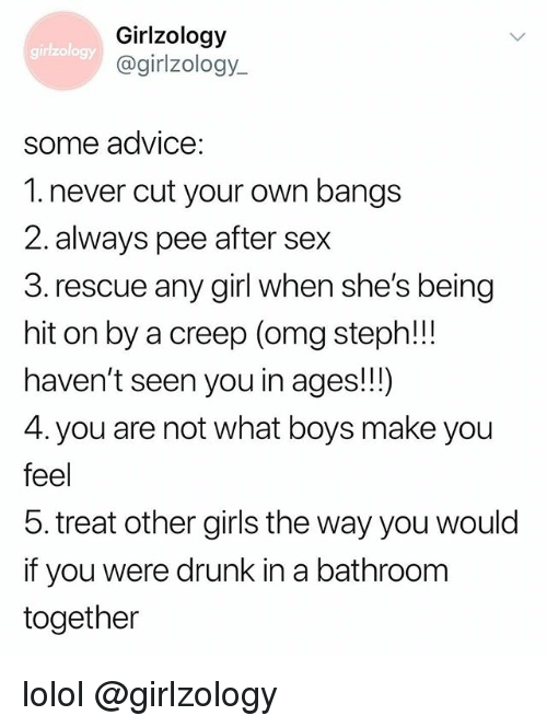 Advice, Drunk, and Girls: Girlzology  @girlzology  girlzology  some advice:  1. never cut your own bangs  2. always pee after sex  3. rescue any girl when she's being  hit on by a creep (omg steph!!  haven't seen you in ages!!)  4. you are not what boys make you  feel  5. treat other girls the way you would  if you were drunk in a bathroom  together lolol @girlzology