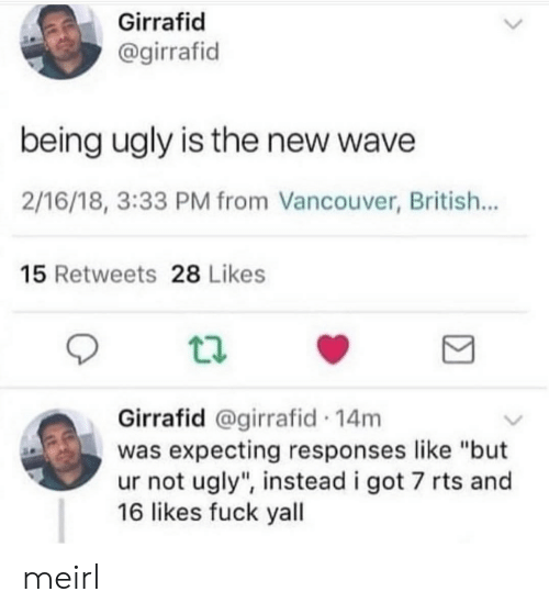 "Ugly, Fuck, and Vancouver: Girrafid  @girrafid  being ugly is the new wave  2/16/18, 3:33 PM from Vancouver, British...  15 Retweets 28 Likes  Girrafid @girrafid 14m  was expecting responses like ""but  ur not ugly"", instead i got 7 rts and  16 likes fuck yall meirl"