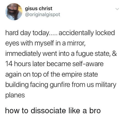 Empire, Empire State Building, and How To: gisus christ  @originalgispot  hard day today.... accidentally locked  eyes with myself in a mirror,  immediately went into a fugue state, &  14 hours later became self-aware  again on top of the empire state  building facing gunfire from us military  planes how to dissociate like a bro