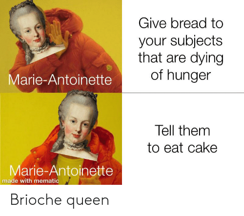 Queen, Cake, and History: Give bread to  your subjects  that are dying  of hunger  Marie-Antoinette  Tell them  to eat cake  Marie-Antoinette  made with mematic Brioche queen