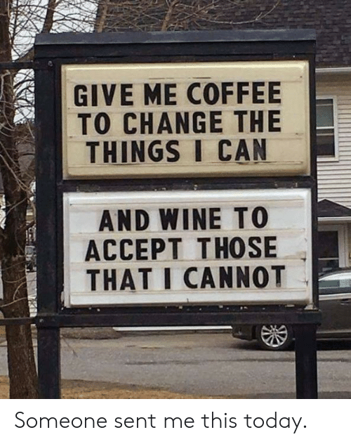 Wine, Coffee, and Today: GIVE ME COFFEE  TO CHANGE THE  THINGS I CAN  AND WINE T0  ACCEPT THOSE  THAT I CANNOT Someone sent me this today.