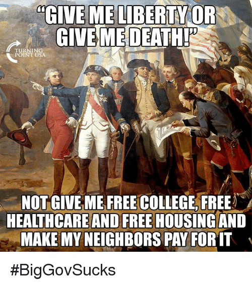 College, Memes, and Free: GIVE ME LIBERTY OR  GIVE ME  DEATHI  TURNING  POINT USA  NOT GIVE ME FREE COLLEGE, FREE  HEALTHCARE AND FREE HOUSING AND  MAKE MY NEIGHBORS PAY FORIT #BigGovSucks