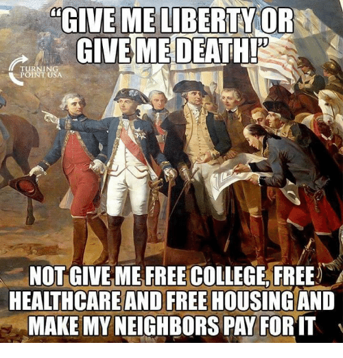 College, Memes, and Free: GIVE ME LIBERTY OR  GIVE MEDEATH!  POINT USA  NOT GIVE ME FREE COLLEGE, FREE  HEALTHCAREAND FREE HOUSING AND  MAKE MY NEIGHBORS PAY FOR T