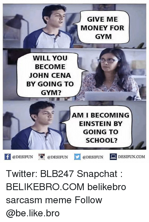 "Be Like, Gym, and John Cena: GIVE ME  MONEY FOR  GYM  WILL YOU  BECOME  JOHN CENA  BY GOING TO  GYM?  AM I BECOMING  EINSTEIN BY  GOING TO  SCHOOL?  K  @DESIFUN  ·0""  @DESI FUN  @DESIFUN  DESIFUN.COM Twitter: BLB247 Snapchat : BELIKEBRO.COM belikebro sarcasm meme Follow @be.like.bro"