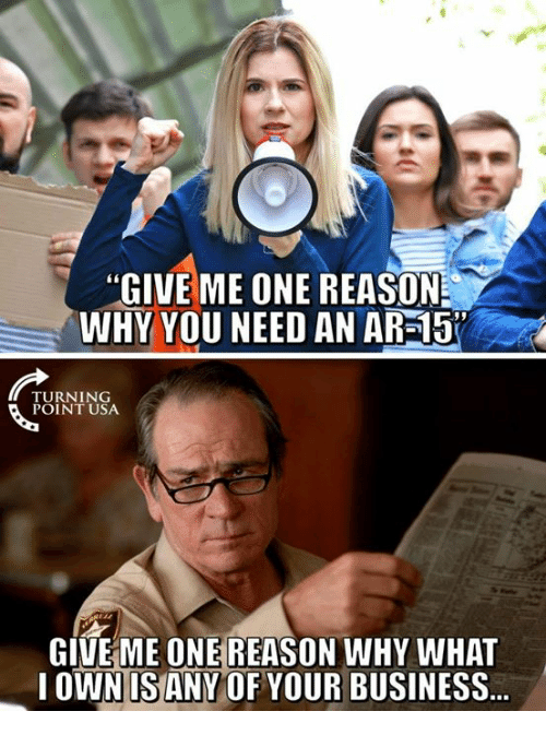 """Memes, Business, and Reason: """"GIVE ME ONE REASON  WHY YOU NEED AN AR-15  TURNING  POINT USA  GIVE ME ONE REASON WHY WHAT  OWN US ANY OF YOUR BUSINESS"""