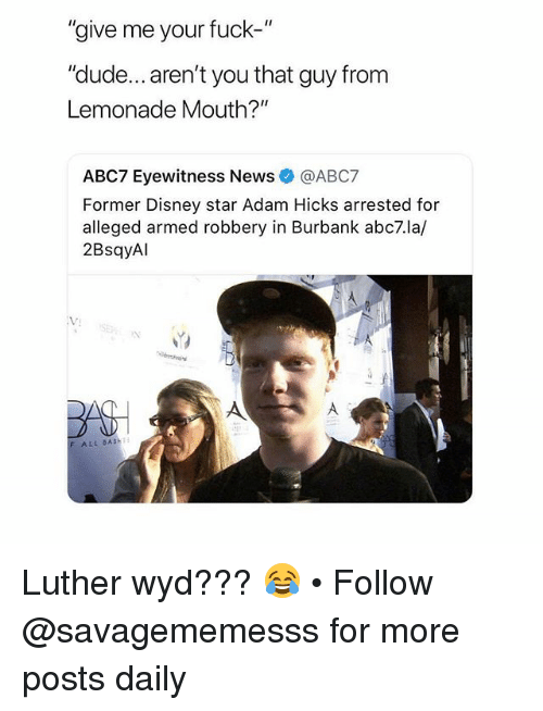 "Disney, Dude, and Memes: ""give me your fuck-""  ""dude... aren't you that guy from  Lemonade Mouth?""  ABC7 Eyewitness News@ABC7  Former Disney star Adam Hicks arrested for  alleged armed robbery in Burbank abc7.la/  2BsqyAl  VJ  F ALL BASH Luther wyd??? 😂 • Follow @savagememesss for more posts daily"